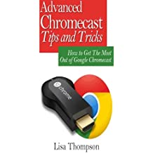 Advanced Chromecast Tips and Tricks (Chromecast User Guide): How to Get The Most Out of Google Chromecast [Booklet]