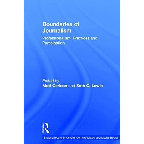 Boundaries of Journalism: Professionalism, Practices and Participation (Shaping Inquiry in Culture, Communication and Media Studies) (2015-03-16)