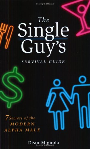 The Single Guy's Survival Guide: 7 Secrets Of The Modern Alpha Male