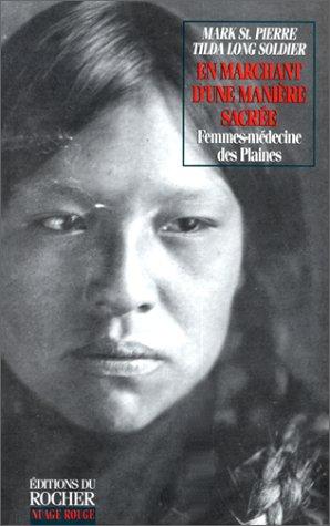 En marchant d'une manière sacrée. : Femmes-médecine des Indiens des Plaines, Guérisseuses, visionnaires et gardiennes de la Pipe par Mark St Pierre