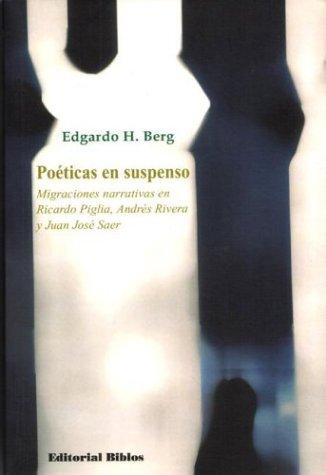 Poeticas En Suspenso: Migraciones Narrativas En Ricardo Piglia, Andres Rivera y Juan Jose Saer por Edgardo H. Berg