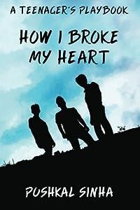 How I Broke My Heart: A Teenager's Playbook