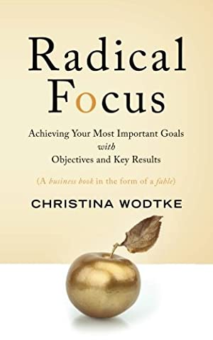 Radical Focus: Achieving Your Most Important Goals with Objectives and