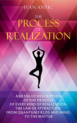 The Process of Realization: A detailed description of the process of every kind of realization, the law of attraction, from quantum fields and mind, to ... - Bliss Book 4) (English Edition)