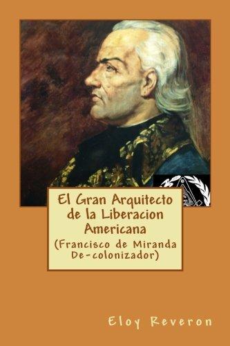 Descargar Libro El Gran Arquitecto de la Liberacion Americana: (Francisco de Miranda De-colonizador) de Eloy Reveron