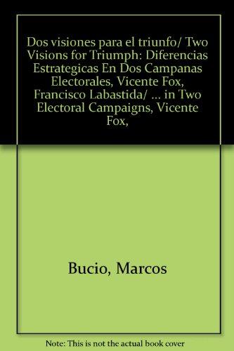 Dos visiones para el triunfo/ Two Visions for Triumph: Diferencias Estrategicas En Dos Campanas Electorales, Vicente Fox, Francisco Labastida/ ... Vicente Fox, Francisco Labastida Ochoa.'