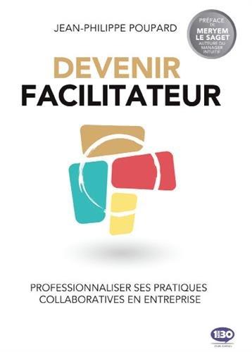 Le facilitateur : Professionnaliser ses pratiques collaboratives en entreprise