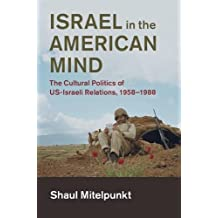 Israel in the American Mind: The Cultural Politics of US-Israeli Relations, 1958–1988 (Cambridge Studies in US Foreign Relations)