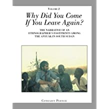 Why Did You Come If You Leave Again? Volume 2: THE NARRATIVE OF AN ETHNOGRAPHER'S FOOTPRINTS AMONG THE ANYUAK IN SOUTH SUDAN