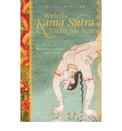 With the Kama Sutra Under My Arm: My Madcap Misadventures Across India (Paperback) - Common par By (author) Trisha Bernard