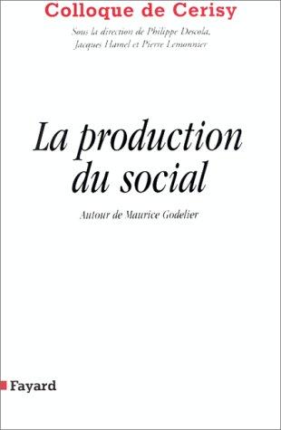 LA PRODUCTION DU SOCIAL. Autour de Maurice Godelier, colloque de Cerisy