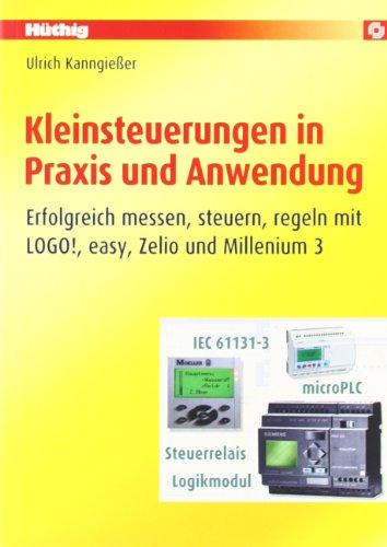 Kleinsteuerungen in Praxis und Anwendung: Erfolgreich messen, steuern, regeln mit LOGO!, easy, Zelio und Millenium 3 -