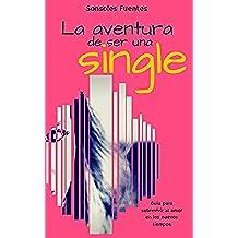La aventura de ser una single: Guía para sobrevivir al amor en los nuevos tiempos