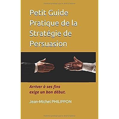 Petit Guide Pratique de la Stratégie de Persuasion: Arriver à ses fins exige un bon début