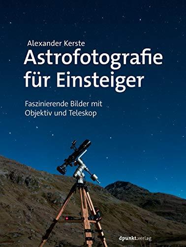 Astrofotografie für Einsteiger: Faszinierende Bilder mit Objektiv und Teleskop par Alexander Kerste