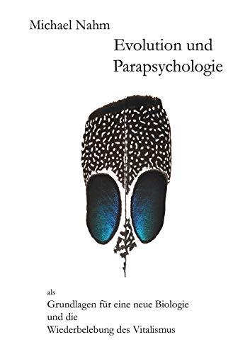 Evolution und Parapsychologie: als Grundlagen für eine neue Biologie und die Wiederbelebung des Vitalismus