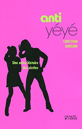 Anti-yéyé : Une autre histoire des Sixties par Christian Eudeline