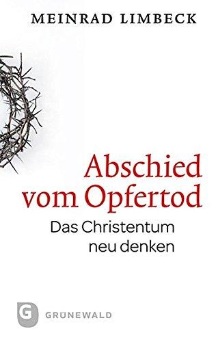 Abschied vom Opfertod. Das Christentum neu entdecken