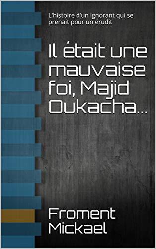 Il était une mauvaise foi, Majid Oukacha...: L'histoire d'un ignorant qui se prenait pour un érudit par  Froment Mickael