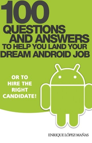 100 Questions and Answers to help you land your Dream Android Job: or to hire the right candidate!