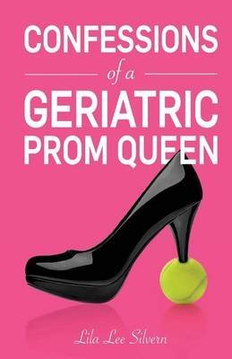 [(Confessions of a Geriatric Prom Queen)] [By (author) MS Lila Lee Silvern] published on (July, 2014)