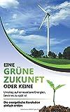 Eine grüne Zukunft oder keine - Umstieg auf erneuerbare Energien, bevor es zu spät ist: Die energetische Revolution einfach erklärt