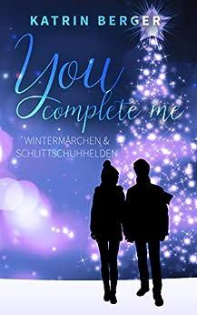 You complete me: Wintermärchen & Schlittschuhhelden (German Edition) by [Berger, Katrin]