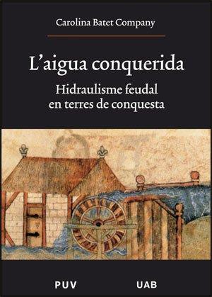 L'aigua conquerida : hidraulisme feudal en terres de conquista : alguns exemples de la Catalunya nova i de Mallorca por Carolina Batet