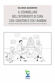 Il counselling nell'intervento di cura con i genitori e con i bambini: Tecniche di Counselling Sistemico per Professionisti Sanitari di [Quadrino, Silvana]