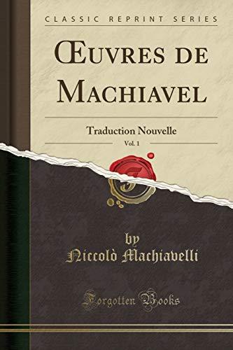 Oeuvres de Machiavel, Vol. 1: Traduction Nouvelle (Classic Reprint) par Niccolo Machiavelli