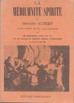 La médiumnité spirite de Georges Aubert exposée par lui-même avec les expériences faites sur lui par les savants de l'Institut Général Psychologie de février à mai 1905. par Aubert Georges