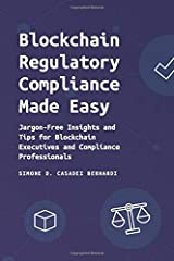 Blockchain Regulatory Compliance Made Easy: Jargon-Free Insights and Tips for Blockchain Executives and Compliance Professionals Paperback