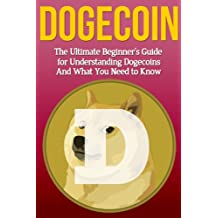 Dogecoin: The Ultimate Beginner's Guide for Understanding Dogecoin And What You Need to Know (Beginning, Mining, Step by Step, Miner, Exposed, Trading, Basics, Cryptocurrency) (English Edition)