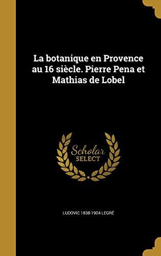 La Botanique En Provence Au 16 Siecle. Pierre Pena Et Mathias de Lobel