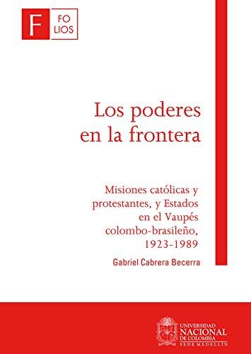 Los poderes en la frontera: Misiones católicas y protestantes, y estados en el Vaupés Colombo - Brasileño 1923 - 1989