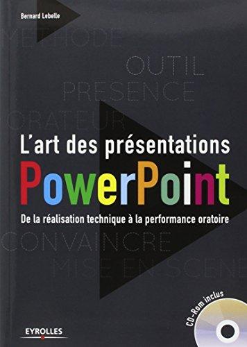 L'art des présentations Powerpoint : De la réalisation technique à la performance oratoire. Avec cd-rom. par Bernard LEBELLE