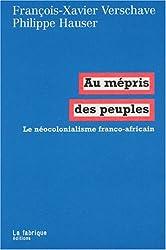 Au mépris des peuples : Le néocolonialisme franco-africain