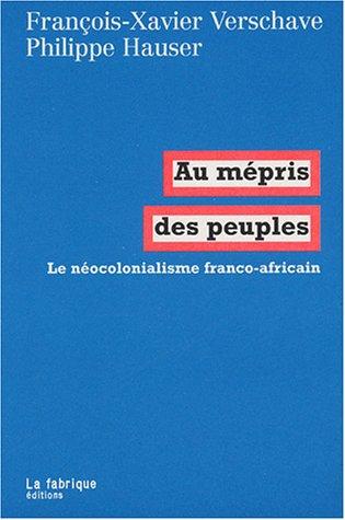 Au mépris des peuples : Le néocolonialisme franco-africain par François-Xavier Verschave, Philippe Hauser