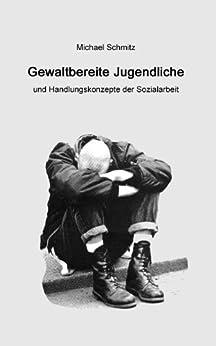 Gewaltbereite Jugendliche und Handlungskonzepte der Sozialarbeit von [Schmitz, Michael]