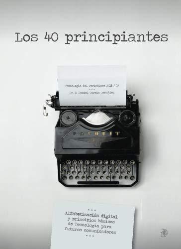 Los 40 principiantes: Alfabetización digital y principios básicos de Tecnología para  futuros comunicadores por Daniel García González