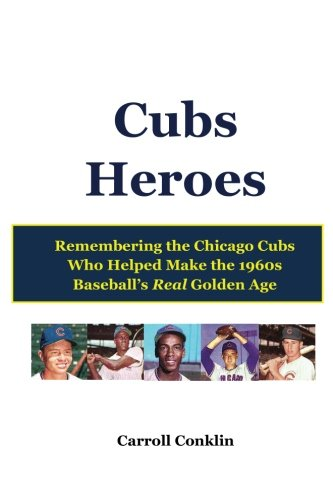 Cubs Heroes: Remembering the Chicago Cubs Who Helped Make the 1960s Baseball's Real Golden Age -