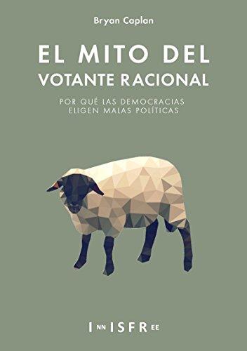 El Mito del Votante Racional: Por qué las democracias prefieren las malas políticas por Bryan Caplan