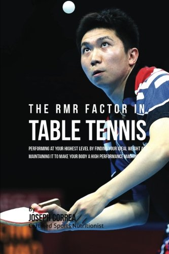 The RMR Factor in Table Tennis: Performing At Your Highest Level by Finding Your Ideal Weight and Maintaining It to Make Your Body a High Performance Machine por Joseph Correa (Certified Sports Nutritionist)