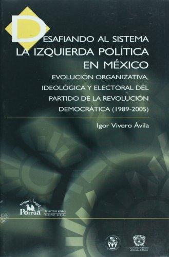 Desafiando al sistema/ Defying the System: La izquierda politica en Mexico, Evolucion organizativa, ideologica y electoral del Partido de la ... in the Democratic Revolution Party 1989-2005