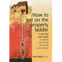 How To Get On Property Ladder: The First-time Buyer's Guide to Escaping the Rent Trap and Owning Your Own Home