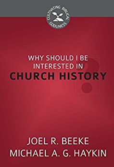 Why Should I Be Interested in Church History? (Cultivating Biblical Godliness) (English Edition) di [Beeke, Joel R., Haykin, Michael A. G.]