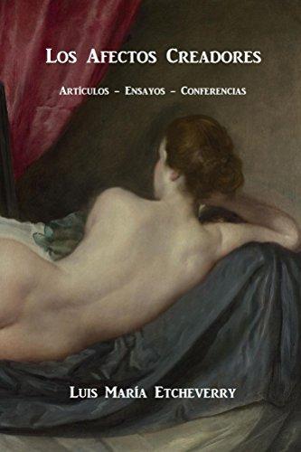 Los afectos creadores.: Artículos, ensayos, conferencias por Luis María Etcheverry