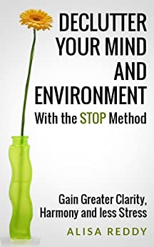 Declutter your Mind and Environment with the STOP Method: Gain Greater Clarity, Harmony and less Stress. (English Edition) par [Reddy, Alisa]