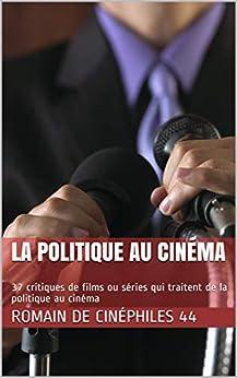 La Politique Au Cinéma: 37 Critiques De Films Ou Séries Qui Traitent De La Politique Au Cinéma por Romain De Cinéphiles 44 epub