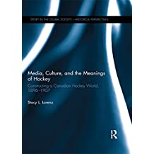 Media, Culture, and the Meanings of Hockey: Constructing a Canadian Hockey World, 1896-1907 (Sport in the Global Society - Historical perspectives)